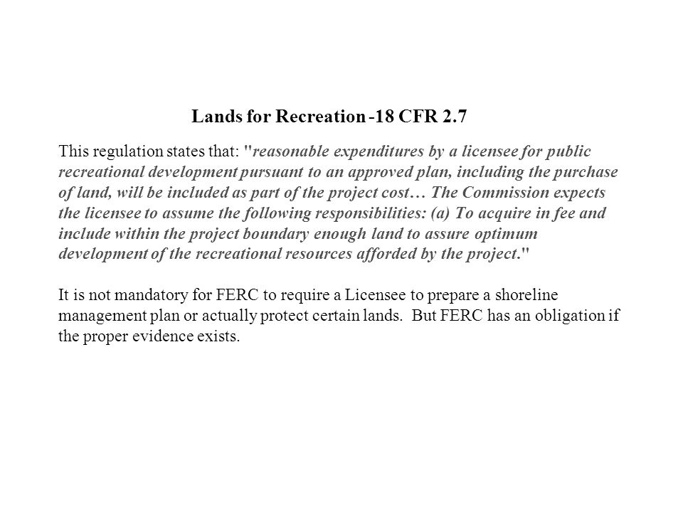 Lands for Recreation -18 CFR 2.7 This regulation states that: reasonable expenditures by a licensee for public recreational development pursuant to an approved plan, including the purchase of land, will be included as part of the project cost… The Commission expects the licensee to assume the following responsibilities: (a) To acquire in fee and include within the project boundary enough land to assure optimum development of the recreational resources afforded by the project. It is not mandatory for FERC to require a Licensee to prepare a shoreline management plan or actually protect certain lands.