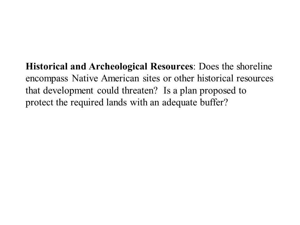 Historical and Archeological Resources: Does the shoreline encompass Native American sites or other historical resources that development could threaten.