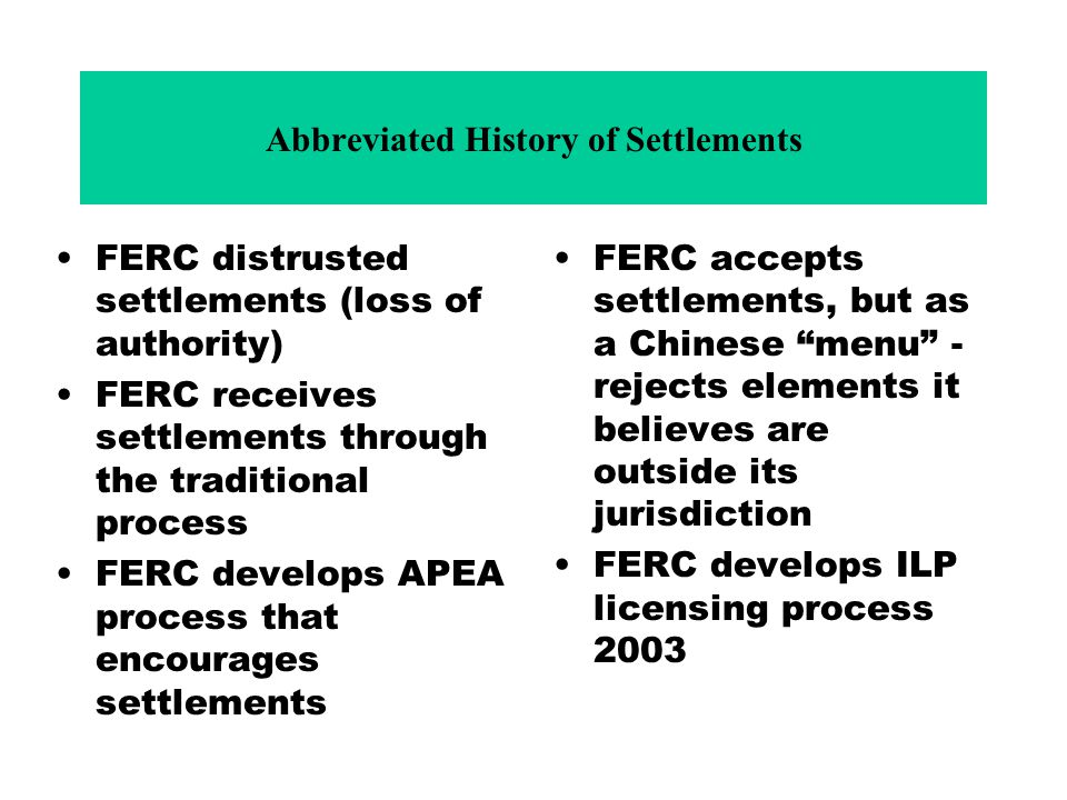 Abbreviated History of Settlements FERC distrusted settlements (loss of authority) FERC receives settlements through the traditional process FERC develops APEA process that encourages settlements FERC accepts settlements, but as a Chinese menu - rejects elements it believes are outside its jurisdiction FERC develops ILP licensing process 2003