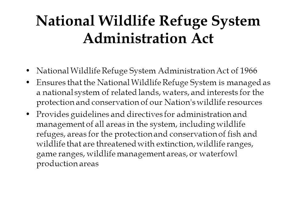 National Wildlife Refuge System Administration Act National Wildlife Refuge System Administration Act of 1966 Ensures that the National Wildlife Refug