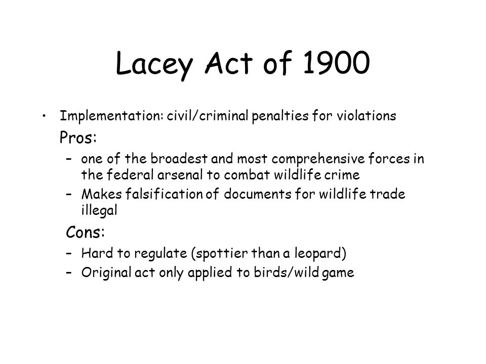 Lacey Act of 1900 Implementation: civil/criminal penalties for violations Pros: –one of the broadest and most comprehensive forces in the federal arse