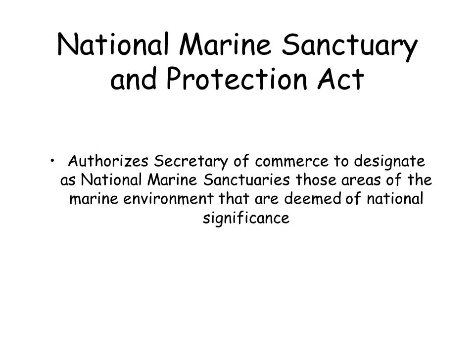 National Marine Sanctuary and Protection Act Authorizes Secretary of commerce to designate as National Marine Sanctuaries those areas of the marine en
