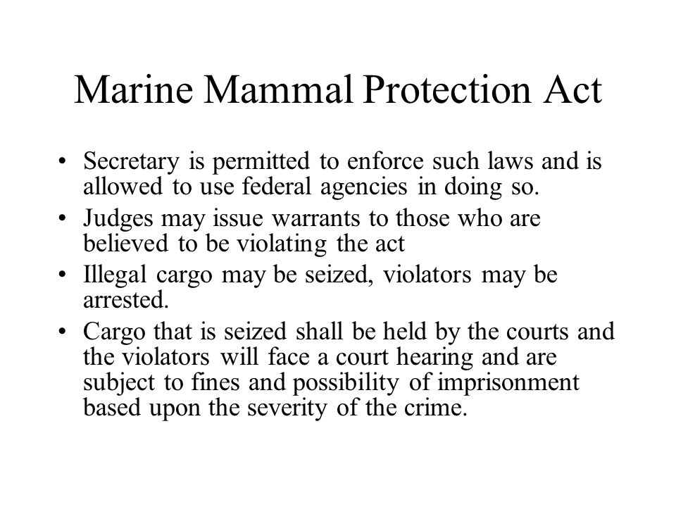 Marine Mammal Protection Act Secretary is permitted to enforce such laws and is allowed to use federal agencies in doing so. Judges may issue warrants