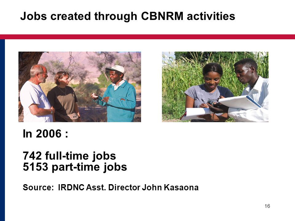 Jobs created through CBNRM activities 16 In 2006 : 742 full-time jobs 5153 part-time jobs Source: IRDNC Asst. Director John Kasaona