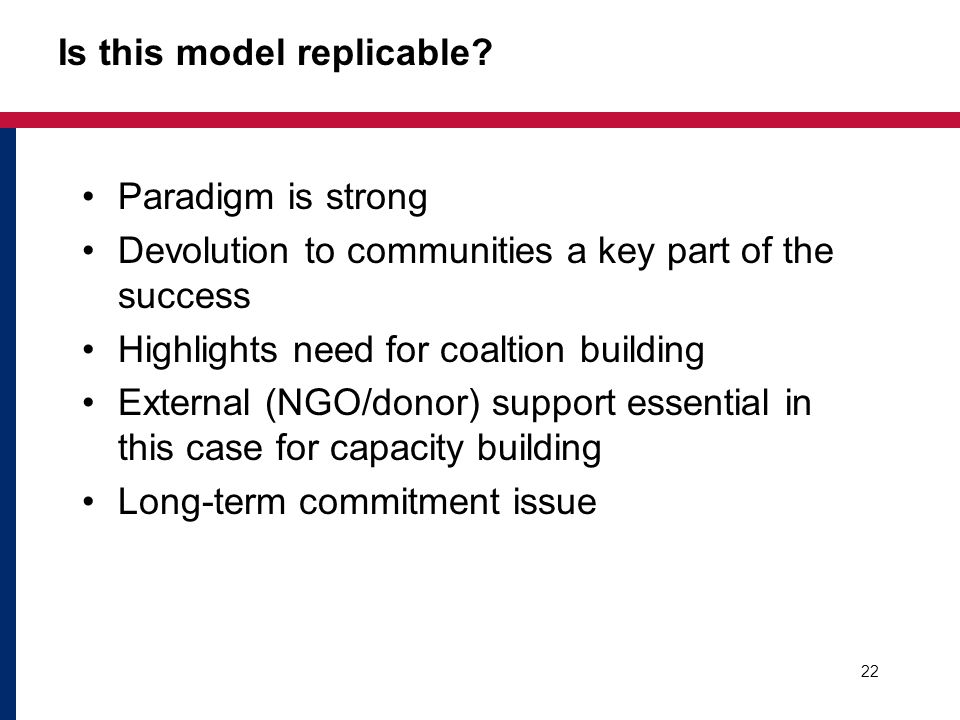 Is this model replicable? Paradigm is strong Devolution to communities a key part of the success Highlights need for coaltion building External (NGO/d
