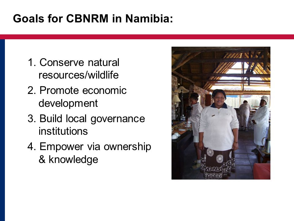 Goals for CBNRM in Namibia: 1. Conserve natural resources/wildlife 2. Promote economic development 3. Build local governance institutions 4. Empower v