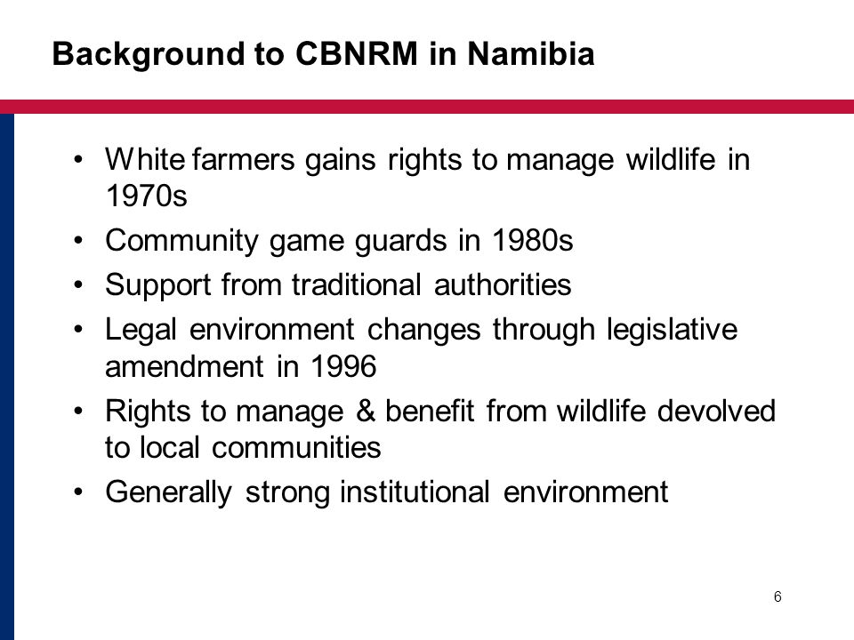 Institutional changes Shift away from poaching in 1980s –NGO provides incentives to shift –Traditional authorities support change Independence in 1990 Strong Ministerial support Legislative amendment of 1975 Nature Conservation Ordinance enacted in 1996 7