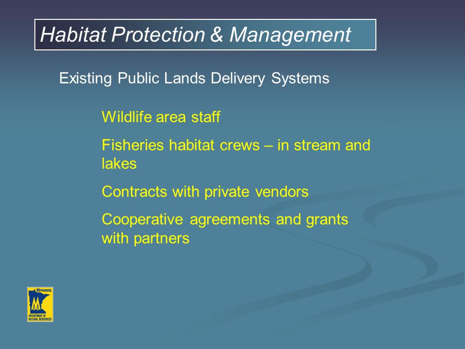 Habitat Protection & Management Existing Public Lands Delivery Systems Wildlife area staff Fisheries habitat crews – in stream and lakes Contracts with private vendors Cooperative agreements and grants with partners