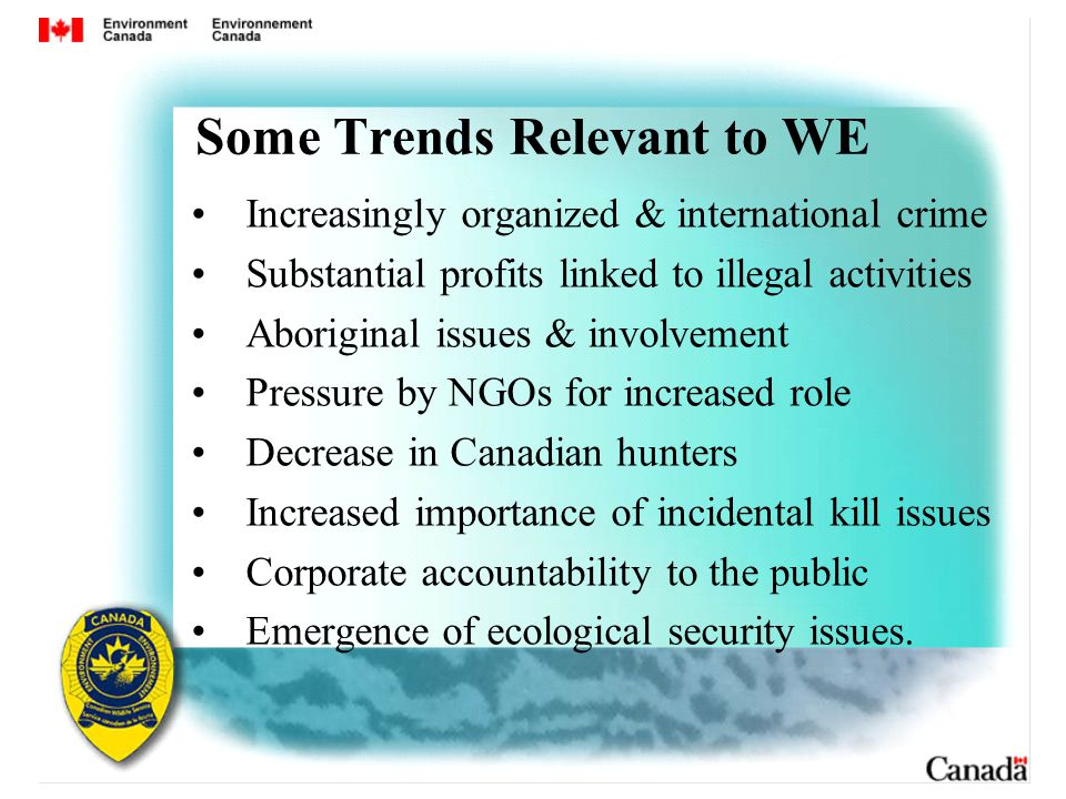 Some Trends Relevant to WE Increasingly organized & international crime Substantial profits linked to illegal activities Aboriginal issues & involvement Pressure by NGOs for increased role Decrease in Canadian hunters Increased importance of incidental kill issues Corporate accountability to the public Emergence of ecological security issues.