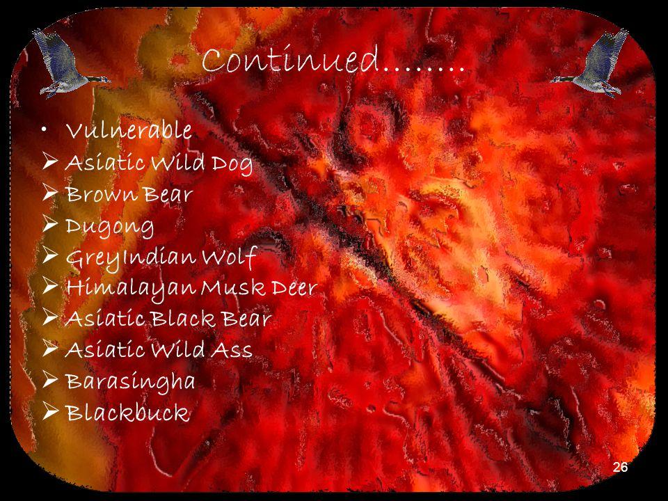 26 Continued…….. Vulnerable  Asiatic Wild Dog  Brown Bear  Dugong  GreyIndian Wolf  Himalayan Musk Deer  Asiatic Black Bear  Asiatic Wild Ass 