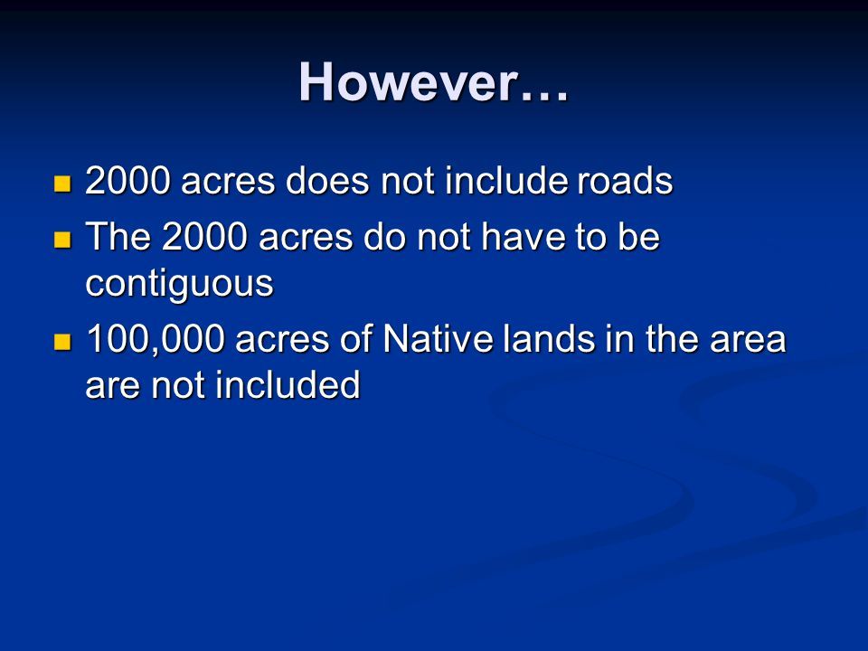 However… 2000 acres does not include roads 2000 acres does not include roads The 2000 acres do not have to be contiguous The 2000 acres do not have to be contiguous 100,000 acres of Native lands in the area are not included 100,000 acres of Native lands in the area are not included