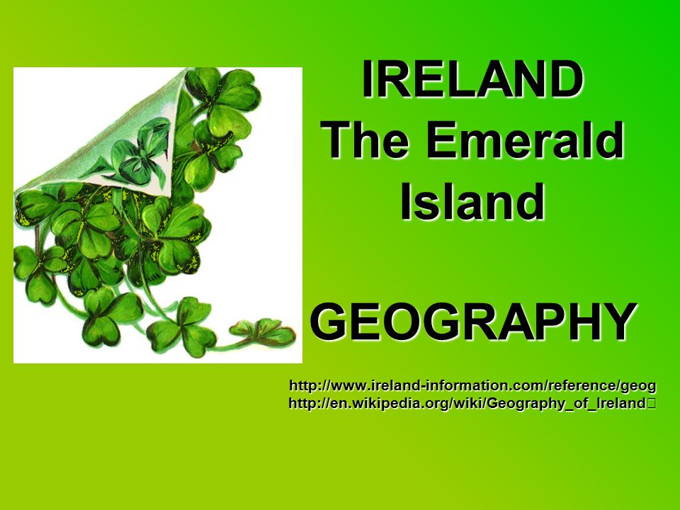 IRELAND The Emerald Island GEOGRAPHY http://www.ireland-information.com/reference/geog http://en.wikipedia.org/wiki/Geography_of_Ireland