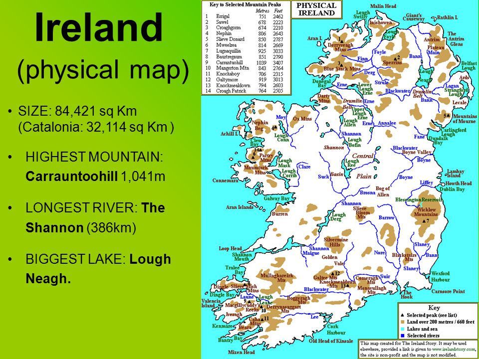 Ireland (physical map) SIZE: 84,421 sq Km (Catalonia: 32,114 sq Km ) HIGHEST MOUNTAIN: Carrauntoohill 1,041m LONGEST RIVER: The Shannon (386km) BIGGEST LAKE: Lough Neagh.