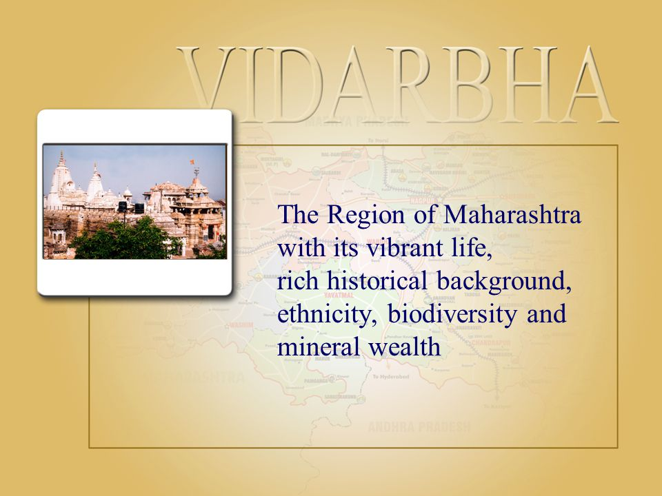 The Region of Maharashtra with its vibrant life, rich historical background, ethnicity, biodiversity and mineral wealth