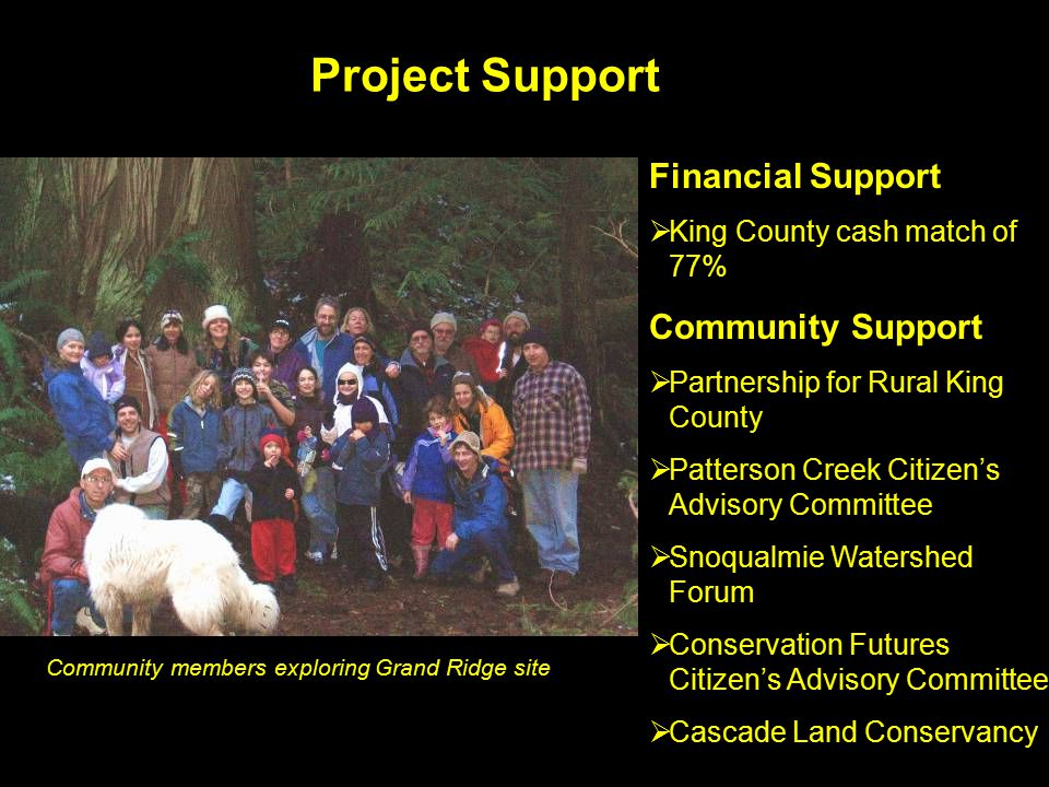 Project Support Financial Support  King County cash match of 77% Community Support  Partnership for Rural King County  Patterson Creek Citizen's Advisory Committee  Snoqualmie Watershed Forum  Conservation Futures Citizen's Advisory Committee  Cascade Land Conservancy Community members exploring Grand Ridge site