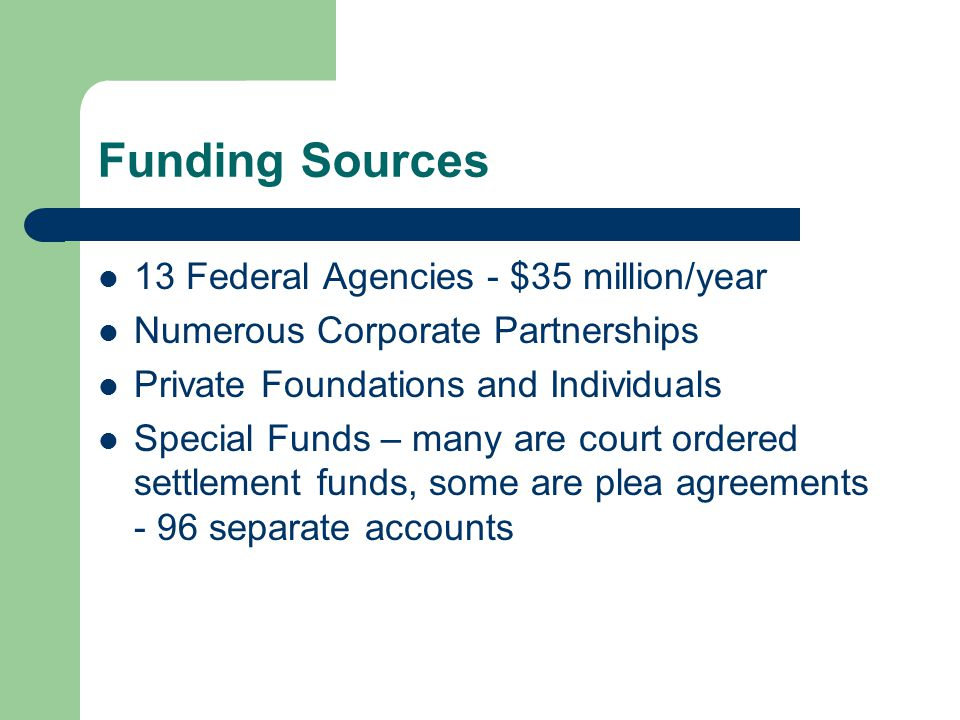 Funding Sources 13 Federal Agencies - $35 million/year Numerous Corporate Partnerships Private Foundations and Individuals Special Funds – many are court ordered settlement funds, some are plea agreements - 96 separate accounts