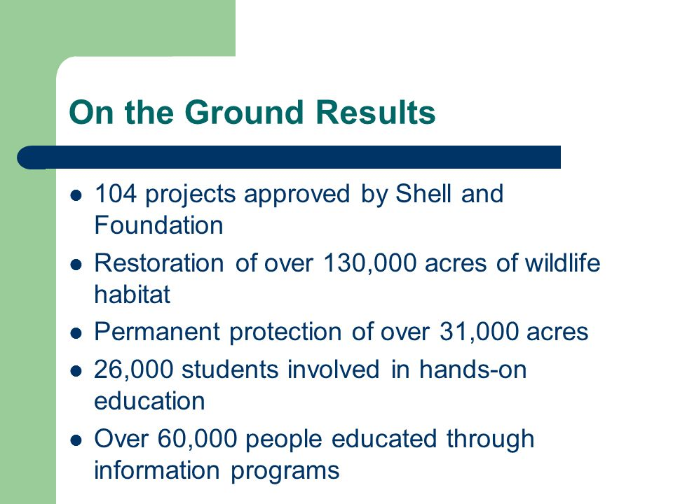 On the Ground Results 104 projects approved by Shell and Foundation Restoration of over 130,000 acres of wildlife habitat Permanent protection of over 31,000 acres 26,000 students involved in hands-on education Over 60,000 people educated through information programs