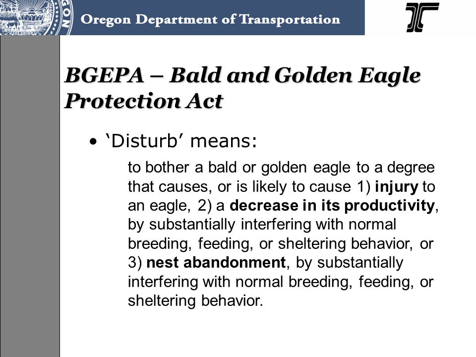 BGEPA – Bald and Golden Eagle Protection Act 'Disturb' means: to bother a bald or golden eagle to a degree that causes, or is likely to cause 1) injury to an eagle, 2) a decrease in its productivity, by substantially interfering with normal breeding, feeding, or sheltering behavior, or 3) nest abandonment, by substantially interfering with normal breeding, feeding, or sheltering behavior.
