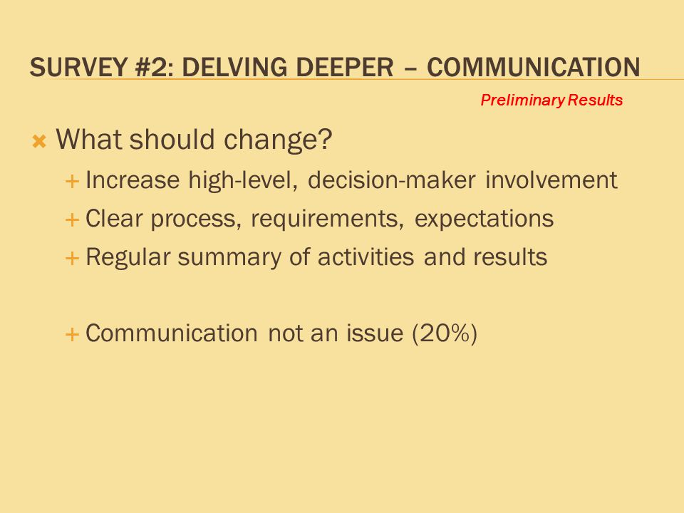 Preliminary Results SURVEY #2: DELVING DEEPER – COMMUNICATION  What should change?  Increase high-level, decision-maker involvement  Clear process,