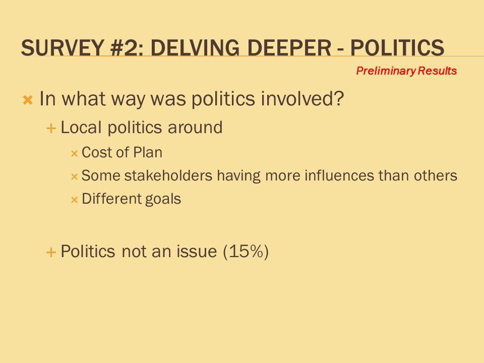 Preliminary Results SURVEY #2: DELVING DEEPER - POLITICS  In what way was politics involved?  Local politics around  Cost of Plan  Some stakeholde