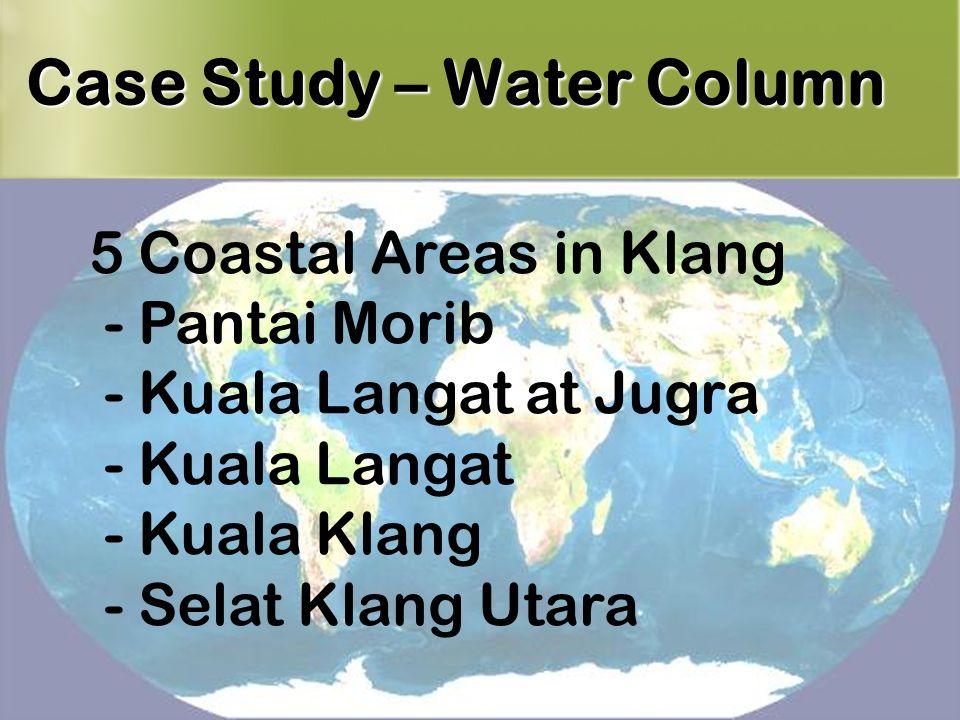 21 Case Study – Water Column 5 Coastal Areas in Klang - Pantai Morib - Kuala Langat at Jugra - Kuala Langat - Kuala Klang - Selat Klang Utara