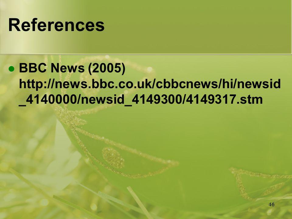 46 References BBC News (2005) http://news.bbc.co.uk/cbbcnews/hi/newsid _4140000/newsid_4149300/4149317.stm