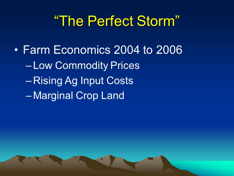 The Perfect Storm Farm Economics 2004 to 2006 –Low Commodity Prices –Rising Ag Input Costs –Marginal Crop Land