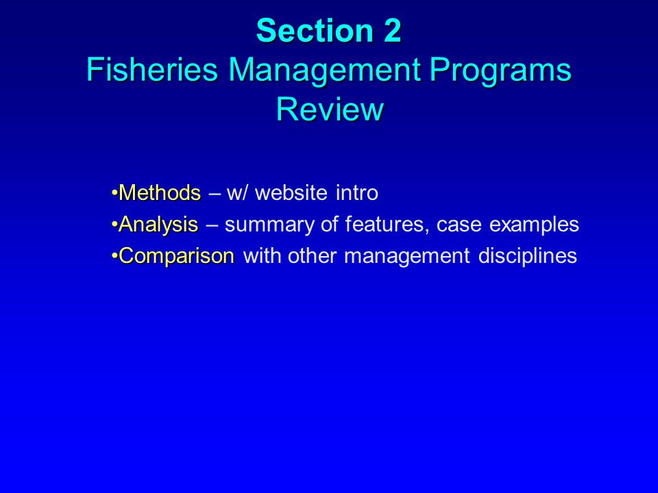 Section 2 Fisheries Management Programs Review MethodsMethods – w/ website intro AnalysisAnalysis – summary of features, case examples ComparisonCompa