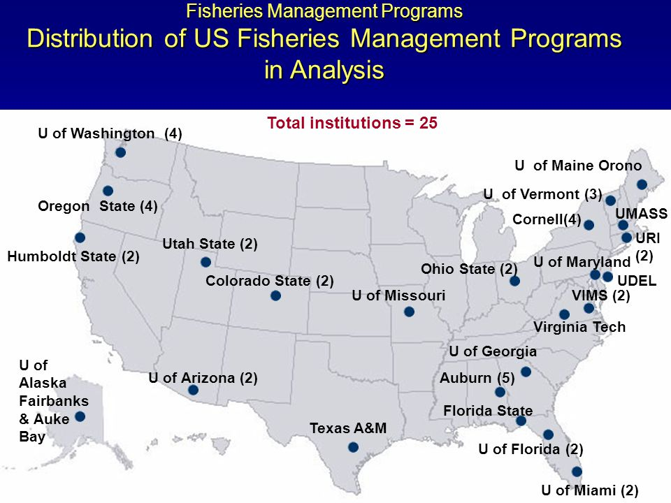 Fisheries Management Programs Distribution of US Fisheries Management Programs in Analysis Humboldt State (2) Oregon State (4) Auburn (5) Cornell(4) Colorado State (2) Florida State U of Alaska Fairbanks & Auke Bay Texas A&M U of Arizona (2) U of Florida (2) U of Georgia U of Washington (4) Utah State (2) VIMS (2) U of Maine Orono U of Maryland UMASS URI (2) U of Miami (2) U of Missouri Virginia Tech U of Vermont (3) Total institutions = 25 Ohio State (2) UDEL