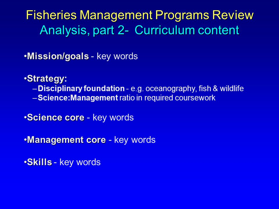 Mission/goalsMission/goals - key words StrategyStrategy: –Disciplinary foundation - e.g. oceanography, fish & wildlife –Science:Management ratio in re