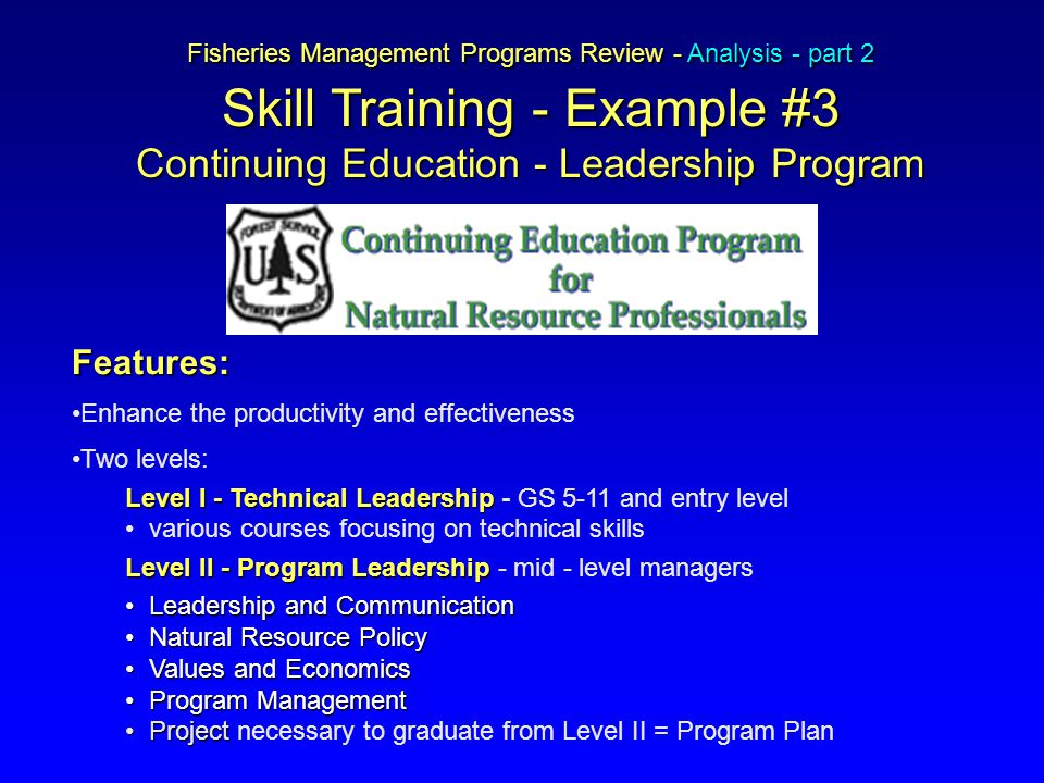 Fisheries Management Programs Review - Analysis - part 2 Skill Training - Example #3 Continuing Education - Leadership Program Features: Enhance the productivity and effectiveness Two levels: Level I -Technical Leadership Level I - Technical Leadership - GS 5-11 and entry level various courses focusing on technical skills Level II - Program Leadership Level II - Program Leadership - mid - level managers Leadership and CommunicationLeadership and Communication Natural Resource PolicyNatural Resource Policy Values and EconomicsValues and Economics Program ManagementProgram Management ProjectProject necessary to graduate from Level II = Program Plan