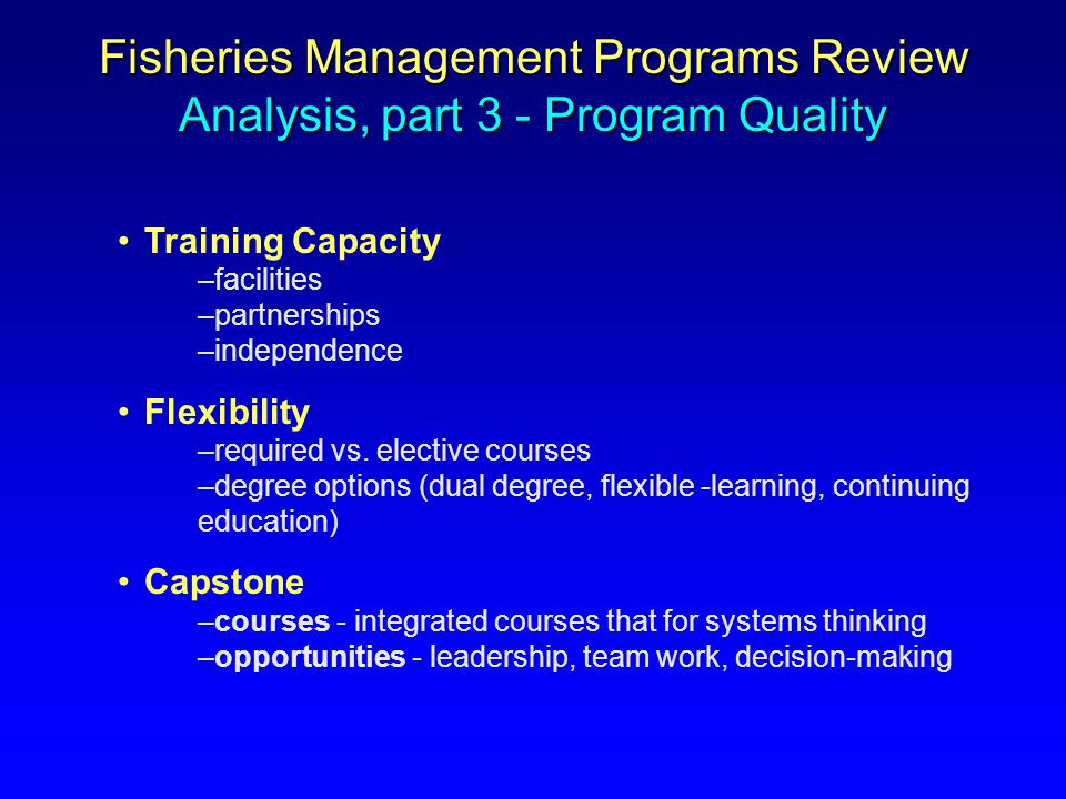 Fisheries Management Programs Review Analysis, part 3 - Program Quality Training Capacity –facilities –partnerships –independence Flexibility –require