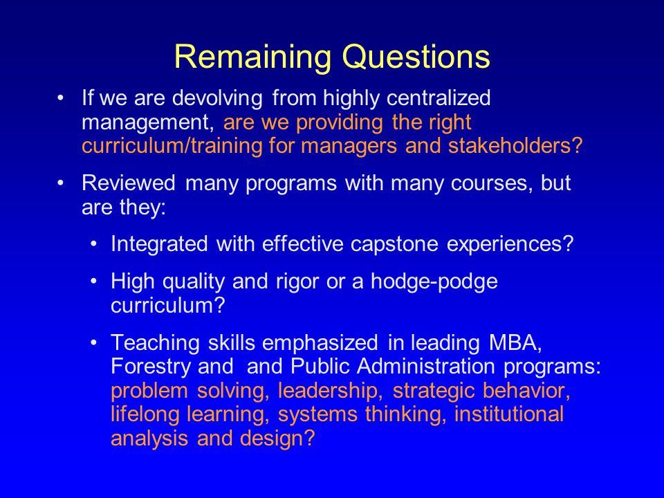 Remaining Questions If we are devolving from highly centralized management, are we providing the right curriculum/training for managers and stakeholders.