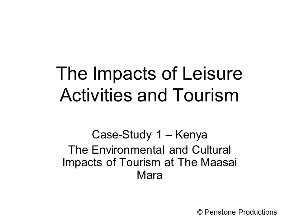 The Impacts of Leisure Activities and Tourism Case-Study 1 – Kenya The Environmental and Cultural Impacts of Tourism at The Maasai Mara © Penstone Productions