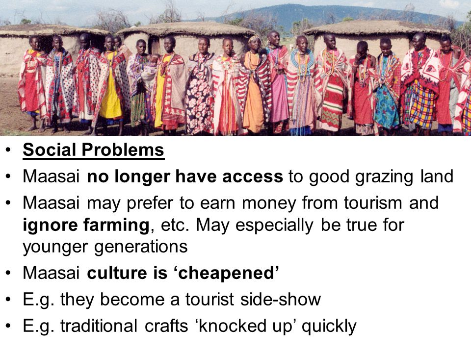 Social Problems Maasai no longer have access to good grazing land Maasai may prefer to earn money from tourism and ignore farming, etc.