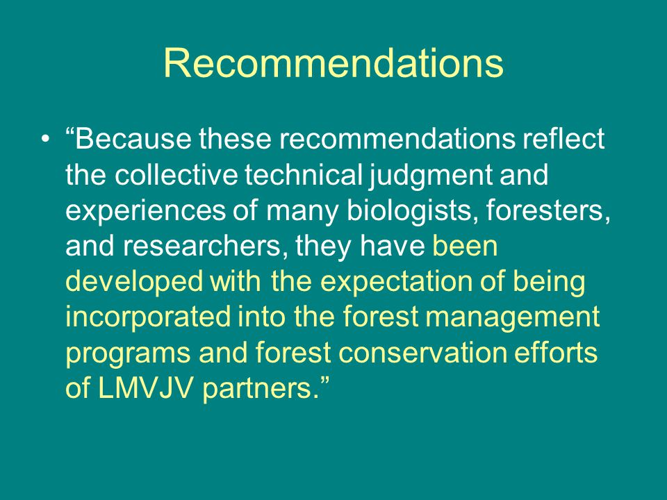 "Recommendations ""Because these recommendations reflect the collective technical judgment and experiences of many biologists, foresters, and researcher"