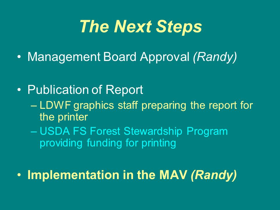 The Next Steps Management Board Approval (Randy) Publication of Report –LDWF graphics staff preparing the report for the printer –USDA FS Forest Stewardship Program providing funding for printing Implementation in the MAV (Randy)