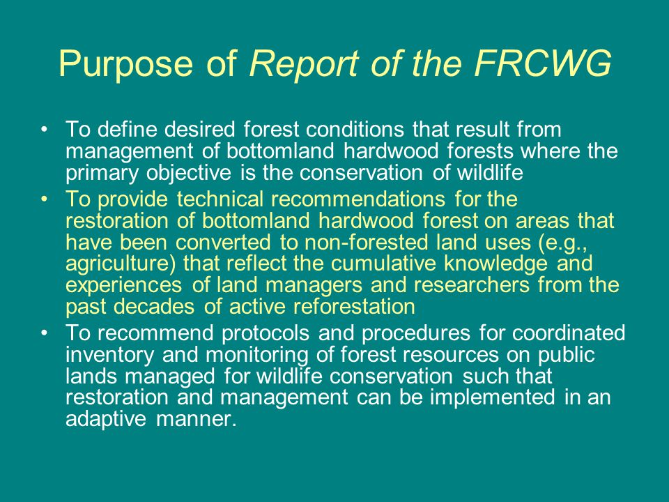 Purpose of Report of the FRCWG To define desired forest conditions that result from management of bottomland hardwood forests where the primary objective is the conservation of wildlife To provide technical recommendations for the restoration of bottomland hardwood forest on areas that have been converted to non-forested land uses (e.g., agriculture) that reflect the cumulative knowledge and experiences of land managers and researchers from the past decades of active reforestation To recommend protocols and procedures for coordinated inventory and monitoring of forest resources on public lands managed for wildlife conservation such that restoration and management can be implemented in an adaptive manner.
