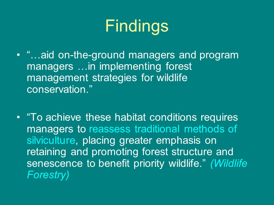 "Findings ""…aid on-the-ground managers and program managers …in implementing forest management strategies for wildlife conservation."" ""To achieve these"