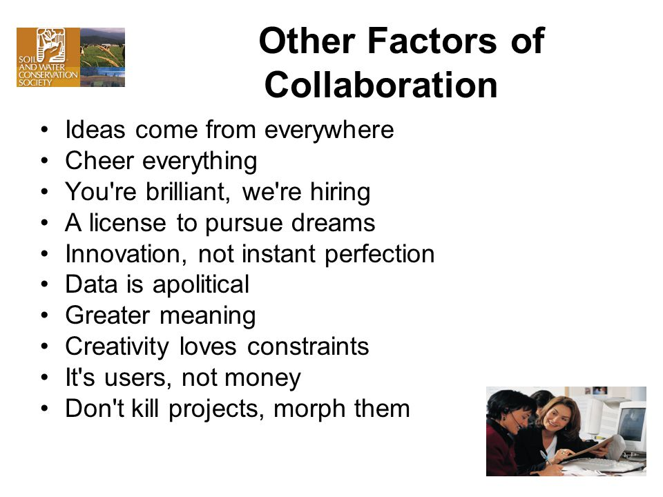 Other Factors of Collaboration Ideas come from everywhere Cheer everything You re brilliant, we re hiring A license to pursue dreams Innovation, not instant perfection Data is apolitical Greater meaning Creativity loves constraints It s users, not money Don t kill projects, morph them