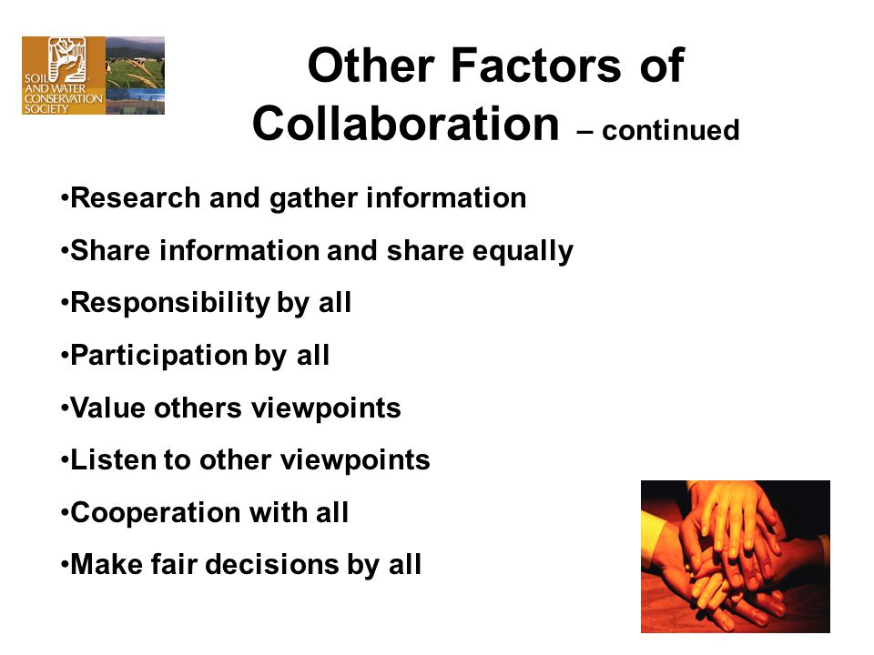 Other Factors of Collaboration – continued Research and gather information Share information and share equally Responsibility by all Participation by all Value others viewpoints Listen to other viewpoints Cooperation with all Make fair decisions by all