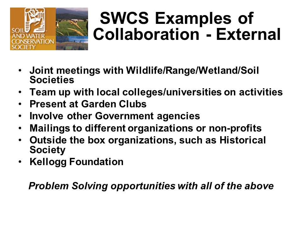 SWCS Examples of Collaboration - External Joint meetings with Wildlife/Range/Wetland/Soil Societies Team up with local colleges/universities on activities Present at Garden Clubs Involve other Government agencies Mailings to different organizations or non-profits Outside the box organizations, such as Historical Society Kellogg Foundation Problem Solving opportunities with all of the above
