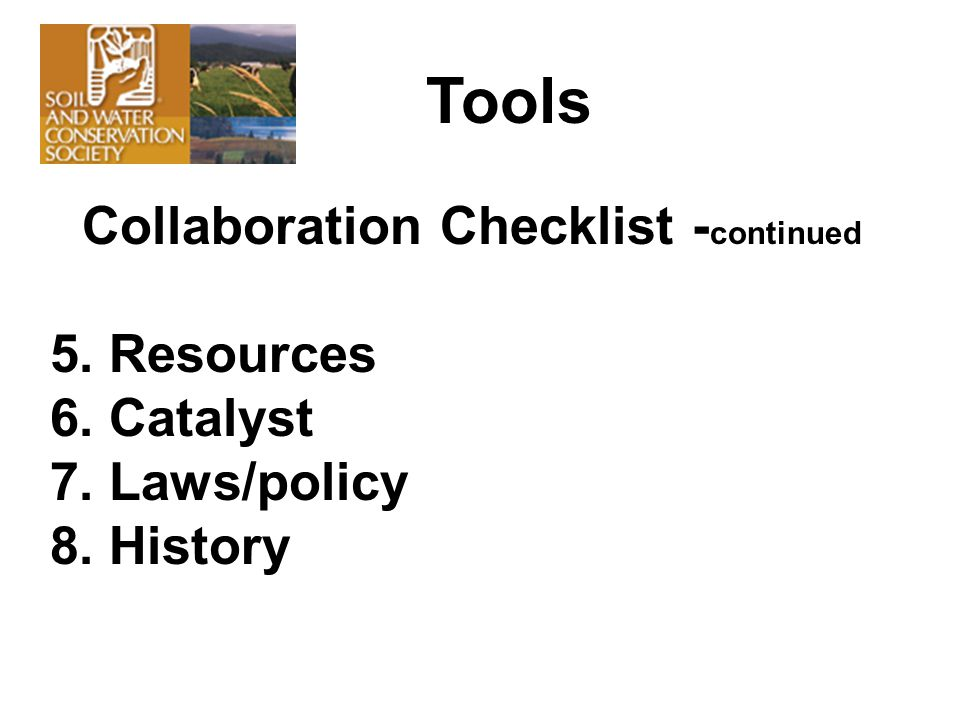 Collaboration Checklist - continued 5. Resources 6. Catalyst 7. Laws/policy 8. History Tools