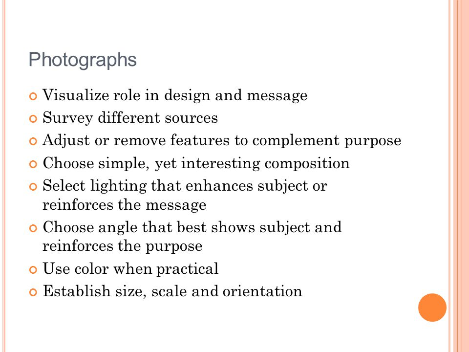Photographs Visualize role in design and message Survey different sources Adjust or remove features to complement purpose Choose simple, yet interesti