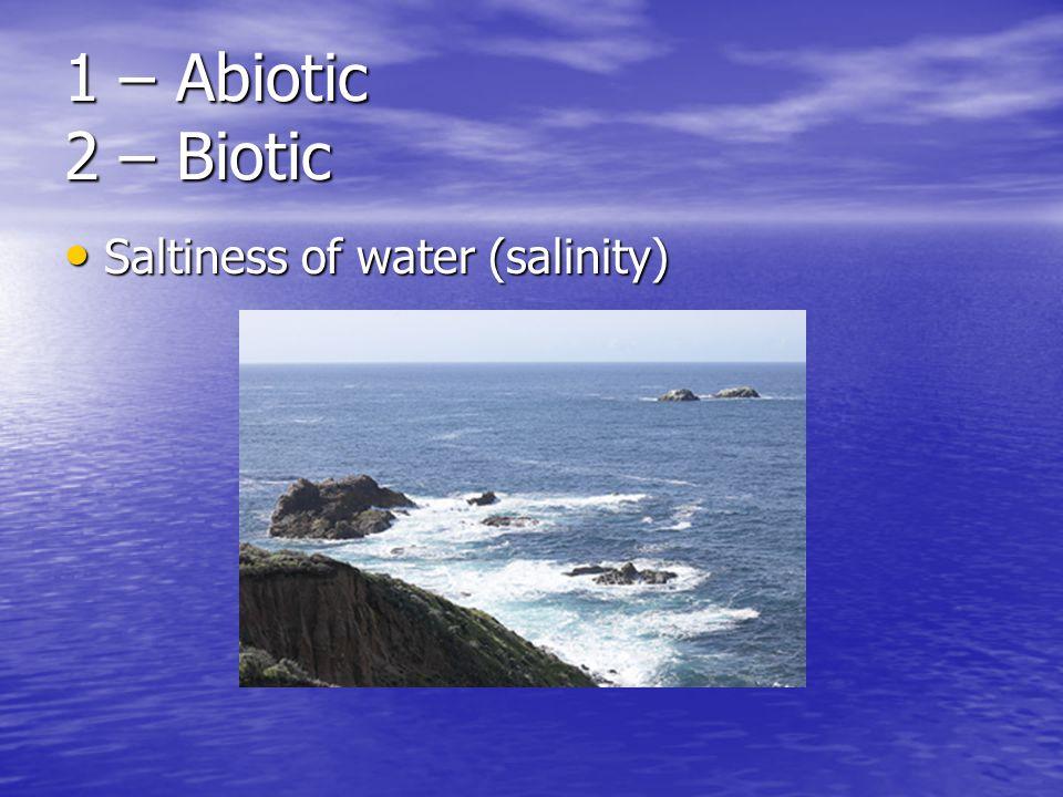 1 – Abiotic 2 – Biotic Saltiness of water (salinity) Saltiness of water (salinity)