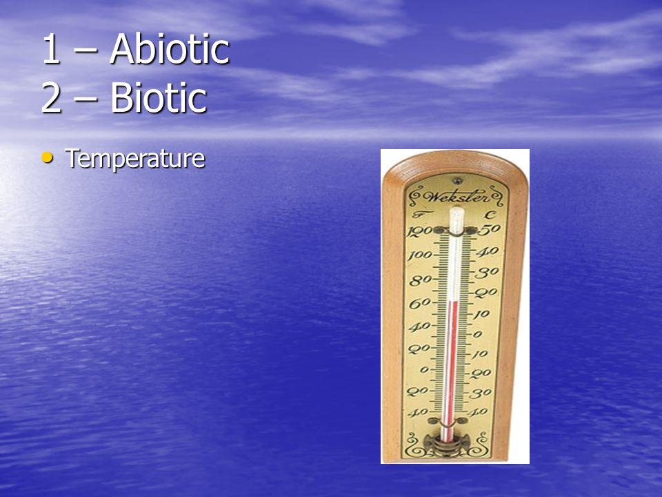 1 – Abiotic 2 – Biotic Temperature Temperature