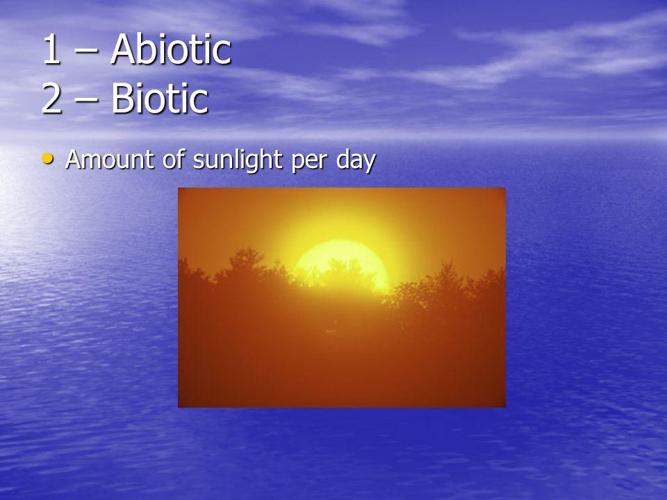 1 – Abiotic 2 – Biotic Amount of sunlight per day Amount of sunlight per day