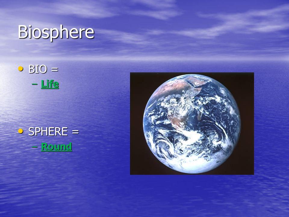 Biosphere BIO = BIO = –Life SPHERE = SPHERE = –Round