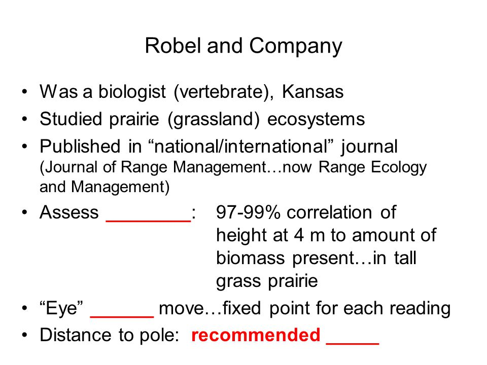 Robel and Company Was a biologist (vertebrate), Kansas Studied prairie (grassland) ecosystems Published in national/international journal (Journal of Range Management…now Range Ecology and Management) Assess ________:97-99% correlation of height at 4 m to amount of biomass present…in tall grass prairie Eye ______ move…fixed point for each reading Distance to pole: recommended _____