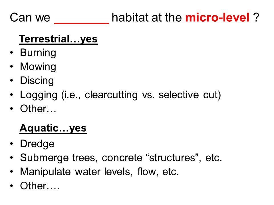 Can we ________ habitat at the micro-level . Burning Mowing Discing Logging (i.e., clearcutting vs.
